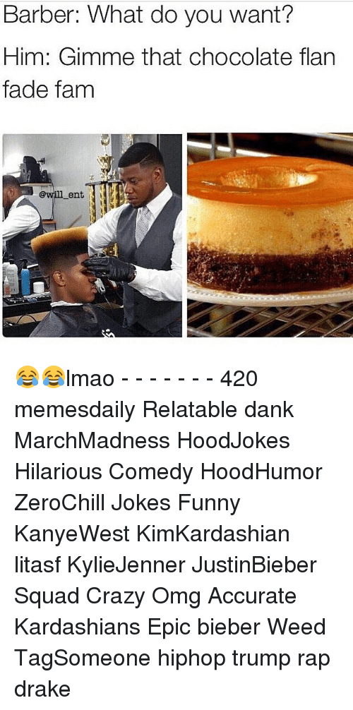 flan: Barber: What do you want?  Him: Gimme that chocolate flan  fade fam  ent 😂😂lmao - - - - - - - 420 memesdaily Relatable dank MarchMadness HoodJokes Hilarious Comedy HoodHumor ZeroChill Jokes Funny KanyeWest KimKardashian litasf KylieJenner JustinBieber Squad Crazy Omg Accurate Kardashians Epic bieber Weed TagSomeone hiphop trump rap drake