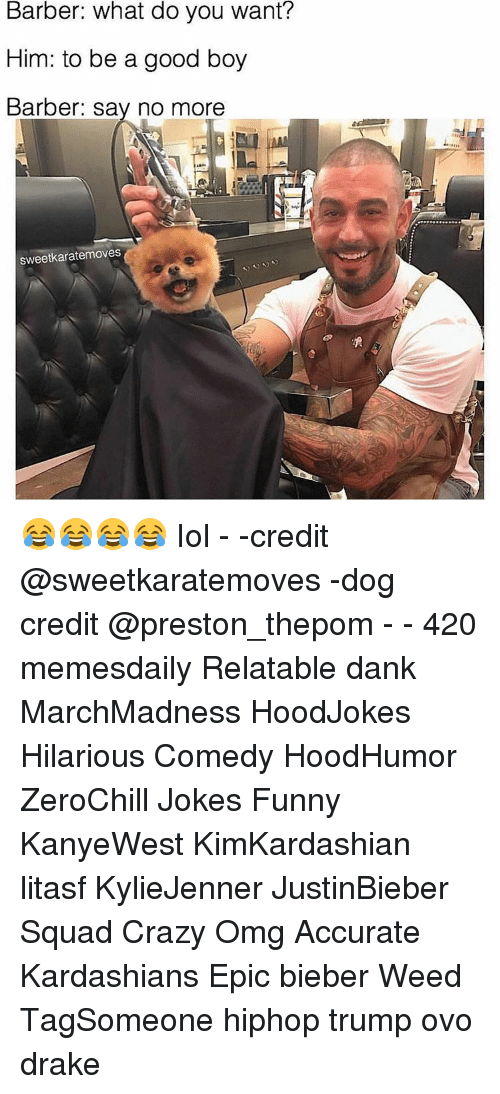 Relatible: Barber: what do you want?  Him: to be a good boy  Barber: say no more  sweetkaratemoves 😂😂😂😂 Iol - -credit @sweetkaratemoves -dog credit @preston_thepom - - 420 memesdaily Relatable dank MarchMadness HoodJokes Hilarious Comedy HoodHumor ZeroChill Jokes Funny KanyeWest KimKardashian litasf KylieJenner JustinBieber Squad Crazy Omg Accurate Kardashians Epic bieber Weed TagSomeone hiphop trump ovo drake