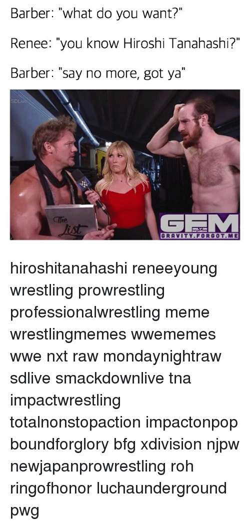 "Barber, Meme, and Memes: Barber: ""what do you want?""  Renee: ""you know Hiroshi Tanahashi?""  Barber: ""say no more, got ya""  GRIM  GRAVITY FOR GOT ME hiroshitanahashi reneeyoung wrestling prowrestling professionalwrestling meme wrestlingmemes wwememes wwe nxt raw mondaynightraw sdlive smackdownlive tna impactwrestling totalnonstopaction impactonpop boundforglory bfg xdivision njpw newjapanprowrestling roh ringofhonor luchaunderground pwg"