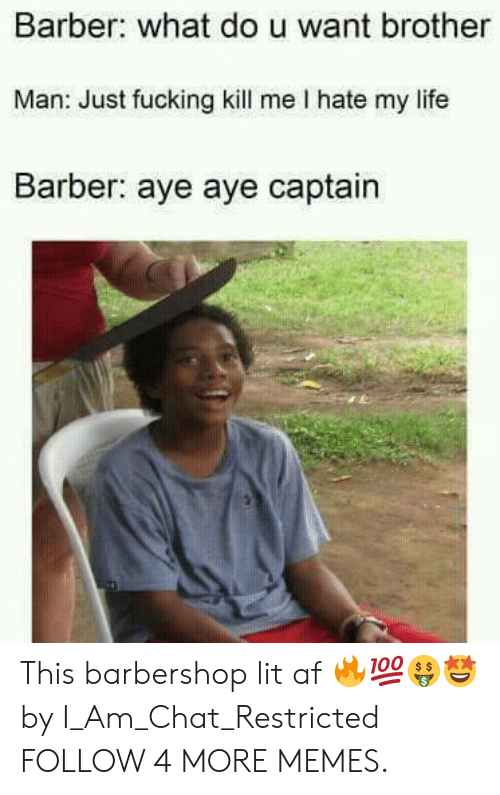 i hate my life: Barber: what dou want brother  Man: Just fucking kill me I hate my life  Barber: aye aye captain This barbershop lit af 🔥💯🤑🤩 by I_Am_Chat_Restricted FOLLOW 4 MORE MEMES.