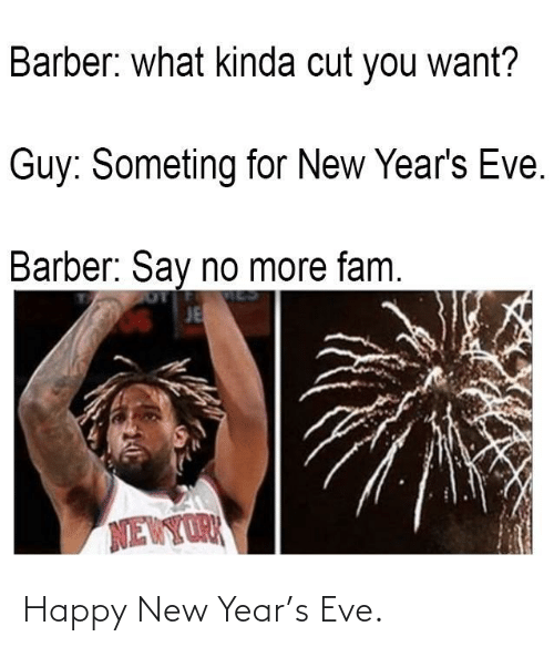 happy new year: Barber: what kinda cut you want?  Guy: Someting for New Year's Eve.  Barber: Say no more fam.  JE  NEWYORK Happy New Year's Eve.