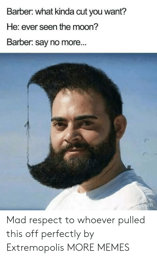 Say No More: Barber: what kinda cut you want?  He: ever seen the moon?  Barber: say no more...  e.com Mad respect to whoever pulled this off perfectly by Extremopolis MORE MEMES