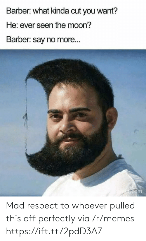 Say No More: Barber: what kinda cut you want?  He: ever seen the moon?  Barber: say no more...  e.com Mad respect to whoever pulled this off perfectly via /r/memes https://ift.tt/2pdD3A7