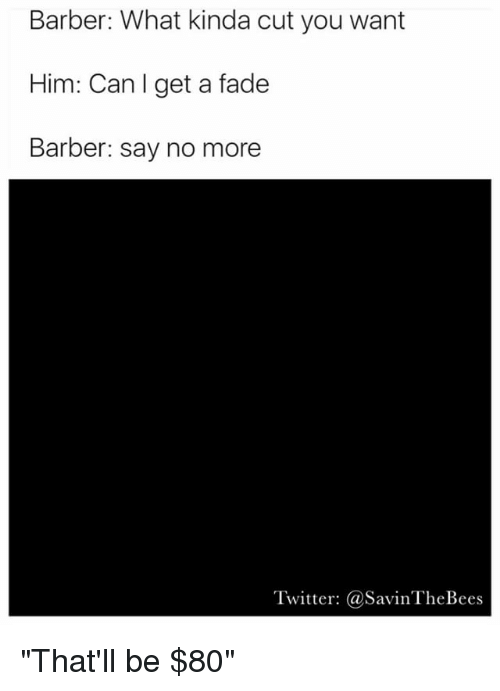 """Barber, Funny, and Twitter: Barber: What kinda cut you want  Him: Can I get a fade  Barber: say no more  Twitter: @SavinTheBees """"That'll be $80"""""""