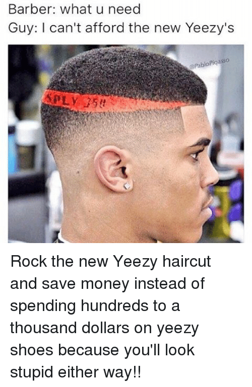 Barber, Haircut, and Memes: Barber: what u need  Guy: can't afford the new Yeezy's  Pablo Piqasso Rock the new Yeezy haircut and save money instead of spending hundreds to a thousand dollars on yeezy shoes because you'll look stupid either way!!