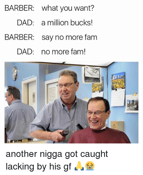 Barber, Dad, and Fam: BARBER: what you want?  DAD: a million bucks!  BARBER: say no more fam  DAD: no more fam! another nigga got caught lacking by his gf 🙏😭