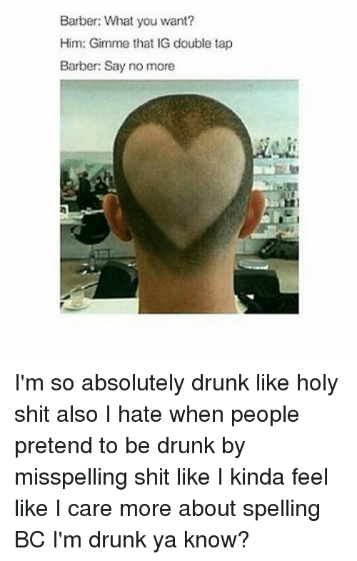 Dank Memes: Barber: What you want?  Him: Gimme that IG double tap  Barber: Say no more I'm so absolutely drunk like holy shit also I hate when people pretend to be drunk by misspelling shit like I kinda feel like I care more about spelling BC I'm drunk ya know?