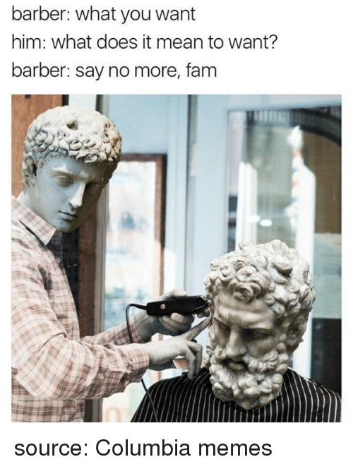 Barber, Fam, and Memes: barber: what you want  him: what does it mean to want?  barber: say no more, fam source: Columbia memes