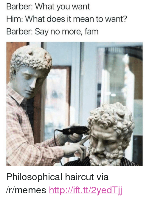"""Barber, Fam, and Haircut: Barber: What you want  Him: What does it mean to want?  Barber: Say no more, fam <p>Philosophical haircut via /r/memes <a href=""""http://ift.tt/2yedTjj"""">http://ift.tt/2yedTjj</a></p>"""