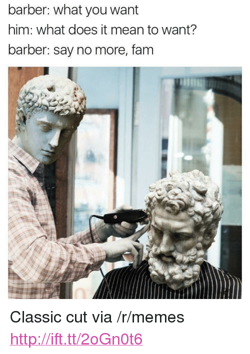 """Barber, Fam, and Memes: barber: what you want  him: what does it mean to want?  barber: say no more, fam <p>Classic cut via /r/memes <a href=""""http://ift.tt/2oGn0t6"""">http://ift.tt/2oGn0t6</a></p>"""