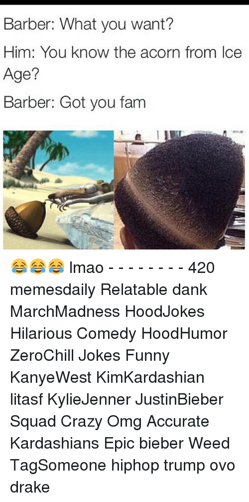 Barber, Drake, and Fam: Barber: What you want?  Him: You know the acorn from Ice  Age?  Barber: Got you fam 😂😂😂 lmao - - - - - - - - 420 memesdaily Relatable dank MarchMadness HoodJokes Hilarious Comedy HoodHumor ZeroChill Jokes Funny KanyeWest KimKardashian litasf KylieJenner JustinBieber Squad Crazy Omg Accurate Kardashians Epic bieber Weed TagSomeone hiphop trump ovo drake