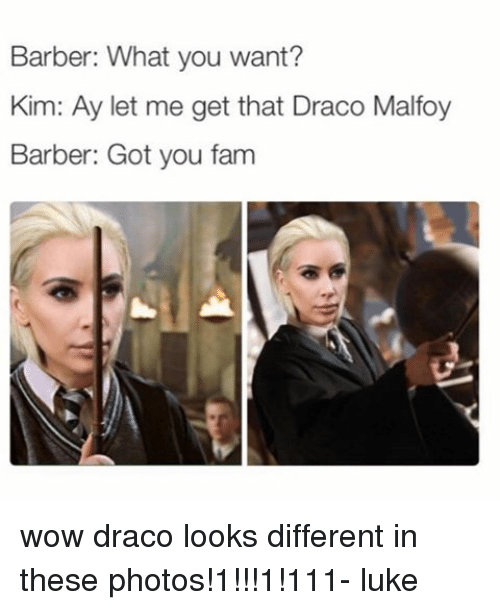 Barber, Fam, and Memes: Barber: What you want?  Kim: Ay let me get that Draco Malfoy  Barber: Got you fam wow draco looks different in these photos!1!!!1!111- luke