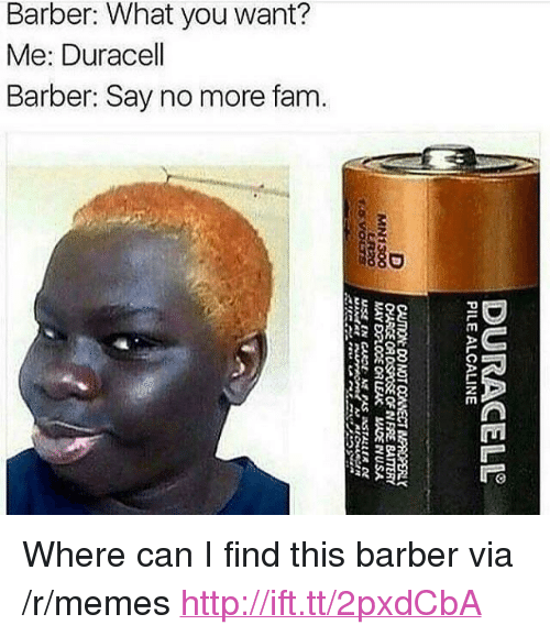 """Barber, Fam, and Memes: Barber: What you want?  Me: Duracell  Barber: Say no more fam.  880  8 <p>Where can I find this barber via /r/memes <a href=""""http://ift.tt/2pxdCbA"""">http://ift.tt/2pxdCbA</a></p>"""