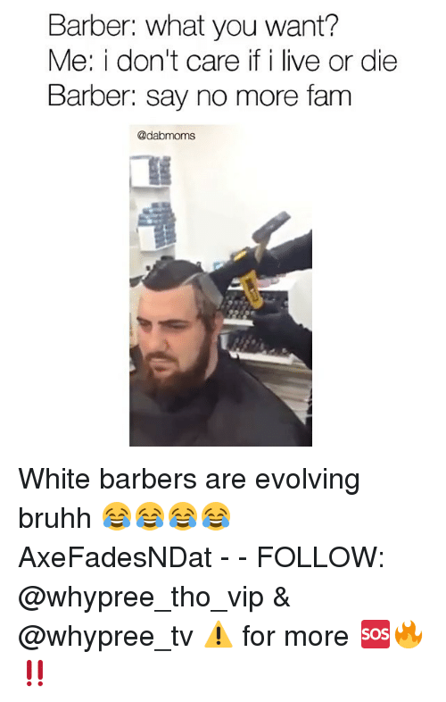 Barber, Fam, and Memes: Barber: what you want?  Me: i don't care if i live or die  Barber: say no more fam  @dabmoms White barbers are evolving bruhh 😂😂😂😂 AxeFadesNDat - - FOLLOW: @whypree_tho_vip & @whypree_tv ⚠️ for more 🆘🔥‼️