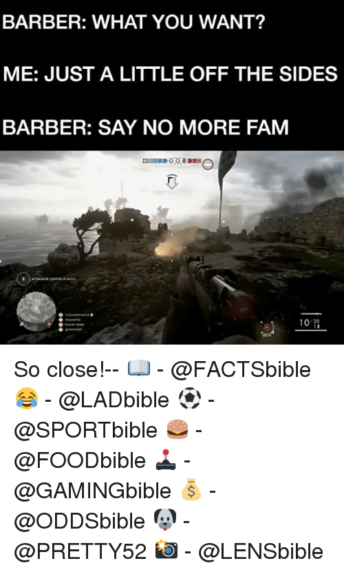 Barber, Fam, and Memes: BARBER: WHAT YOU WANT?  ME: JUST A LITTLE OFF THE SIDES  BARBER: SAY NO MORE FAM  10  20 So close!-- 📖 - @FACTSbible 😂 - @LADbible ⚽ - @SPORTbible 🍔 - @FOODbible 🕹 - @GAMINGbible 💰 - @ODDSbible 🐶 - @PRETTY52 📸 - @LENSbible