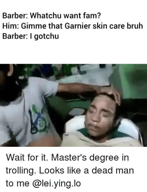 whatchu want: Barber: Whatchu want fam?  Him: Gimme that Garnier skin care bruh  Barber: I gotchu Wait for it. Master's degree in trolling. Looks like a dead man to me @lei.ying.lo