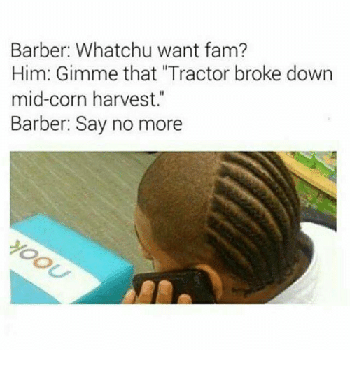 """whatchu want: Barber: Whatchu want fam?  Him: Gimme that """"Tractor broke down  mid-corn harvest.""""  Barber: Say no more"""