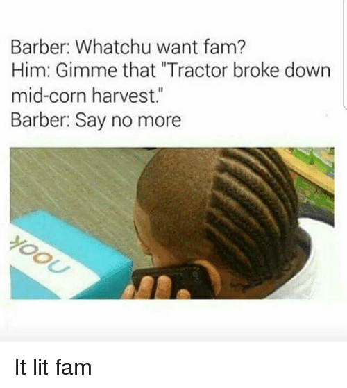 """whatchu want: Barber: Whatchu want fam?  Him: Gimme that """"Tractor broke down  mid-corn harvest.""""  Barber: Say no more It lit fam"""