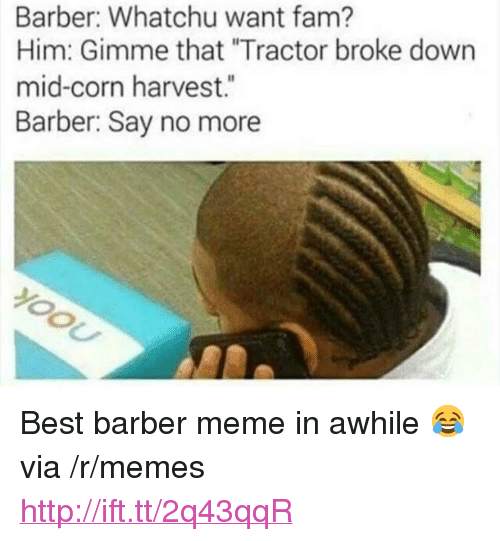 """whatchu want: Barber: Whatchu want fam?  Him: Gimme that """"Tractor broke down  mid-corn harvest.""""  Barber: Say no more <p>Best barber meme in awhile 😂 via /r/memes <a href=""""http://ift.tt/2q43qqR"""">http://ift.tt/2q43qqR</a></p>"""
