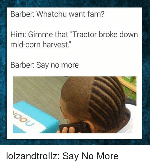 """Whatchu: Barber: Whatchu want fam?  Him: Gimme that """"Tractor broke down  mid-corn harvest.""""  Barber: Say no more lolzandtrollz:  Say No More"""