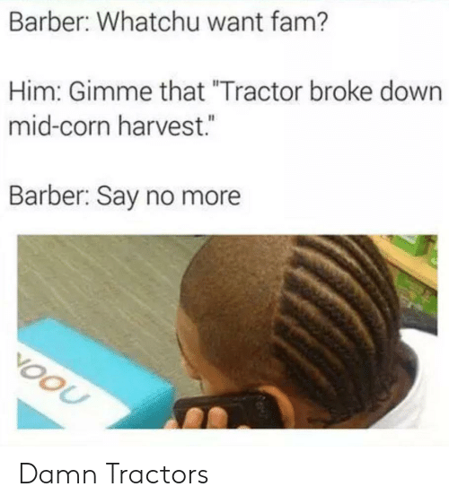 "Say No More: Barber: Whatchu want fam?  Him: Gimme that ""Tractor broke down  mid-corn harvest.  Barber: Say no more  VOOU Damn Tractors"