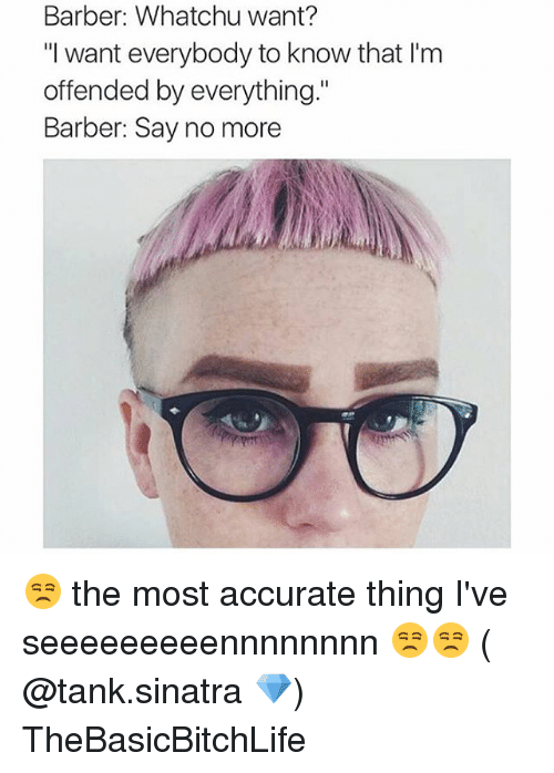 """whatchu want: Barber: Whatchu want?  """"I want everybody to know that Im  offended by everything.""""  Barber: Say no more 😒 the most accurate thing I've seeeeeeeeennnnnnnn 😒😒 ( @tank.sinatra 💎) TheBasicBitchLife"""
