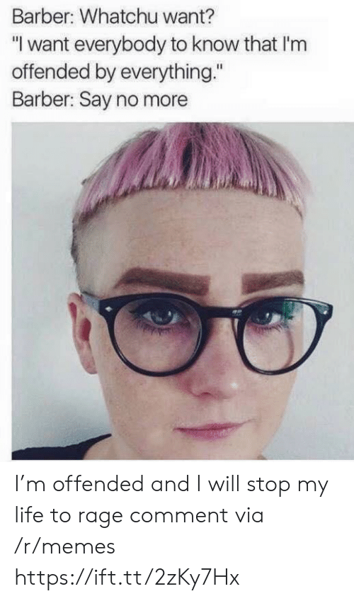 """Whatchu: Barber: Whatchu want?  """"I want everybody to know that I'nm  offended by everything.""""  Barber: Say no more I'm offended and I will stop my life to rage comment via /r/memes https://ift.tt/2zKy7Hx"""
