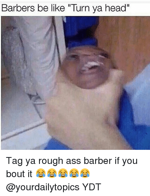 """Ass, Barber, and Be Like: Barbers be like """"Turn ya head"""" Tag ya rough ass barber if you bout it 😂😂😂😂😂 @yourdailytopics YDT"""