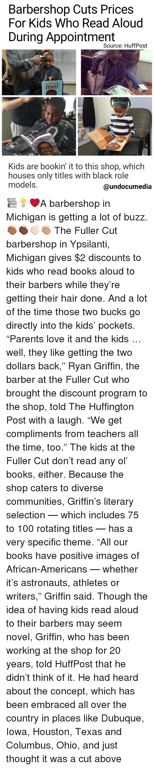 "Memes, Barbershops, and 🤖: Barbershop Cuts Prices  For Kids Who Read Aloud  During Appointment  Source: HuffPost  CHOCOLATE  Kids are bookin it to this shop, which  houses only titles With black role  models.  @undocumedia 📚💡❤A barbershop in Michigan is getting a lot of buzz.👏🏾👏🏿👏🏻👏🏽 The Fuller Cut barbershop in Ypsilanti, Michigan gives $2 discounts to kids who read books aloud to their barbers while they're getting their hair done. And a lot of the time those two bucks go directly into the kids' pockets. ""Parents love it and the kids … well, they like getting the two dollars back,"" Ryan Griffin, the barber at the Fuller Cut who brought the discount program to the shop, told The Huffington Post with a laugh. ""We get compliments from teachers all the time, too."" The kids at the Fuller Cut don't read any ol' books, either. Because the shop caters to diverse communities, Griffin's literary selection — which includes 75 to 100 rotating titles — has a very specific theme. ""All our books have positive images of African-Americans — whether it's astronauts, athletes or writers,"" Griffin said. Though the idea of having kids read aloud to their barbers may seem novel, Griffin, who has been working at the shop for 20 years, told HuffPost that he didn't think of it. He had heard about the concept, which has been embraced all over the country in places like Dubuque, Iowa, Houston, Texas and Columbus, Ohio, and just thought it was a cut above"