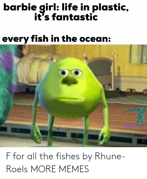 Ocean: barbie girl: life in plastic,  it's fantastic  every fish in the ocean: F for all the fishes by Rhune-Roels MORE MEMES