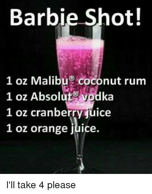 Barbie, Dank, and Juice: Barbie Shot!  1 oz Malibu coconut rum  1 oz Absolut@ vodka  l oz cranberrvjuice  1 oz orange juice. I'll take 4 please