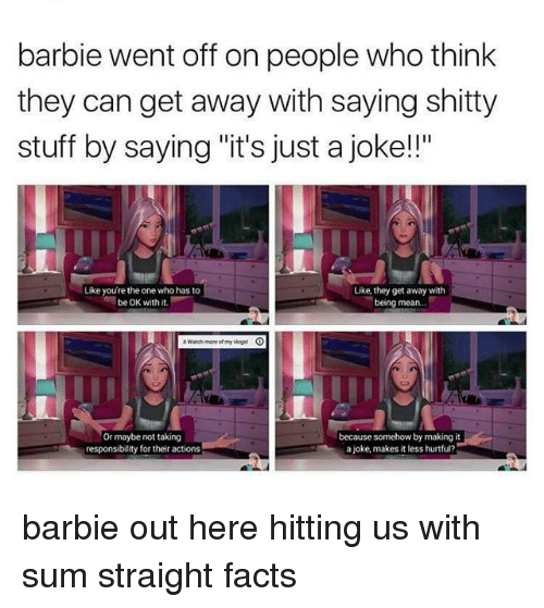 "Barbie, Facts, and Memes: barbie went off on people who think  they can get away with saying shitty  stuff by saying ""it's just a joke!!""  Like you're the one who has to  be OK with it  Like, they get away with  being mean..  Or maybe not taking  responsibility for their actions  because somehow by making it  a joke, makes it less hurtful? barbie out here hitting us with sum straight facts"