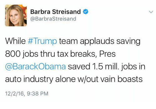 Barbra Streisand: Barbra Streisand  @Barbra Streisand  While Trump team applauds saving  800 jobs thru tax breaks, Pres  @Barack Obama  saved 1.5 mill. jobs in  auto industry alone w/out vain boasts  12/2/16, 9:38 PM