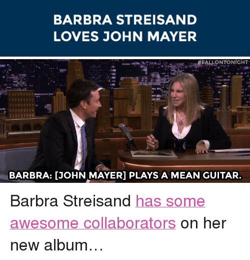 "Barbra Streisand: BARBRA STREISAND  LOVES JOHN MAYER   BARBRA: [JOHN MAYER] PLAYS A MEAN GUITAR. <p>Barbra Streisand <a href=""https://www.youtube.com/watch?v=_zv7sfHYj0o&amp;index=2&amp;list=UU8-Th83bH_thdKZDJCrn88g"" target=""_blank"">has some awesome collaborators</a> on her new album&hellip;</p>"
