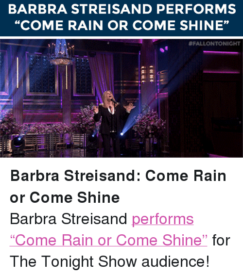 "Barbra Streisand: BARBRA STREISAND PERFORMS  ""COME RAIN OR COME SHINE""   <div><strong>Barbra Streisand</strong><strong>: Come Rain or Come Shine</strong></div> <div>Barbra Streisand <a href=""http://www.nbc.com/the-tonight-show/segments/11781"" target=""_blank"">performs &ldquo;Come Rain or Come Shine&rdquo;</a> for The Tonight Show audience!</div>"