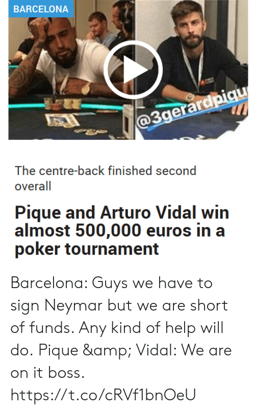Tournament: BARCELONA  @3gerardpiqu  The centre-back finished second  overall  Pique and Arturo Vidal win  almost 500,000 euros in a  poker tournament Barcelona: Guys we have to sign Neymar but we are short of funds. Any kind of help will do.  Pique & Vidal: We are on it boss. https://t.co/cRVf1bnOeU