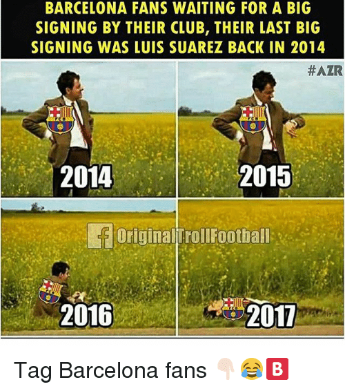 Luis Suarez: BARCELONA FANS WAITING FOR A BIG  SIGNING BY THEIR CLUB, THEIR LAST BIG  SIGNING WAS LUIS SUAREZ BACK IN 2014  #AZR  2015  Original|TrollFootball-in  2011  2014  2016 Tag Barcelona fans 👇🏻😂🅱️
