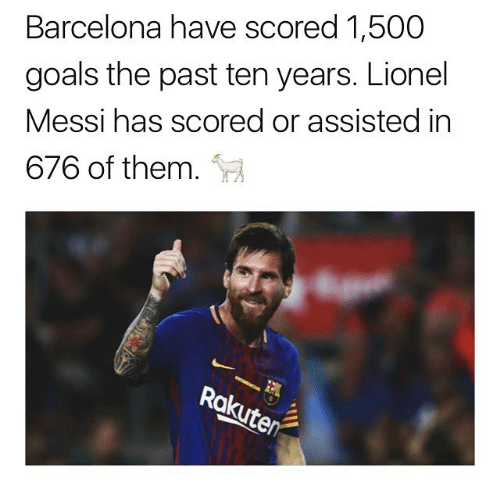 Barcelona, Goals, and Memes: Barcelona have scored 1,500  goals the past ten years. Lionel  Messi has scored or assisted in  676 of them.