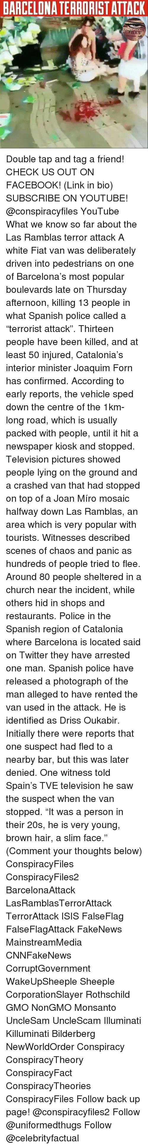 "Vanning: BARCELONA TERRORIST ATTACK Double tap and tag a friend! CHECK US OUT ON FACEBOOK! (Link in bio) SUBSCRIBE ON YOUTUBE! @conspiracyfiles YouTube What we know so far about the Las Ramblas terror attack A white Fiat van was deliberately driven into pedestrians on one of Barcelona's most popular boulevards late on Thursday afternoon, killing 13 people in what Spanish police called a ""terrorist attack"". Thirteen people have been killed, and at least 50 injured, Catalonia's interior minister Joaquim Forn has confirmed. According to early reports, the vehicle sped down the centre of the 1km-long road, which is usually packed with people, until it hit a newspaper kiosk and stopped. Television pictures showed people lying on the ground and a crashed van that had stopped on top of a Joan Míro mosaic halfway down Las Ramblas, an area which is very popular with tourists. Witnesses described scenes of chaos and panic as hundreds of people tried to flee. Around 80 people sheltered in a church near the incident, while others hid in shops and restaurants. Police in the Spanish region of Catalonia where Barcelona is located said on Twitter they have arrested one man. Spanish police have released a photograph of the man alleged to have rented the van used in the attack. He is identified as Driss Oukabir. Initially there were reports that one suspect had fled to a nearby bar, but this was later denied. One witness told Spain's TVE television he saw the suspect when the van stopped. ""It was a person in their 20s, he is very young, brown hair, a slim face."" (Comment your thoughts below) ConspiracyFiles ConspiracyFiles2 BarcelonaAttack LasRamblasTerrorAttack TerrorAttack ISIS FalseFlag FalseFlagAttack FakeNews MainstreamMedia CNNFakeNews CorruptGovernment WakeUpSheeple Sheeple CorporationSlayer Rothschild GMO NonGMO Monsanto UncleSam UncleScam Illuminati Killuminati Bilderberg NewWorldOrder Conspiracy ConspiracyTheory ConspiracyFact ConspiracyTheories ConspiracyFiles Follow back up page! @conspiracyfiles2 Follow @uniformedthugs Follow @celebrityfactual"