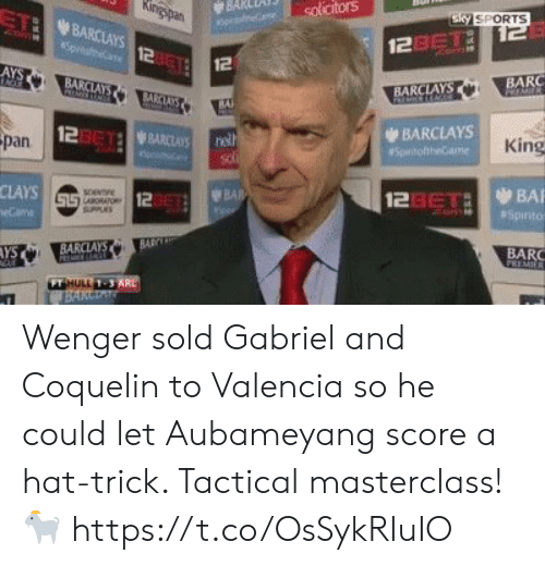 Sky Sports: BARceni) solicitors  TI BARCLAYS  Sky SPORTS  2asTi  12  12  AYS  BA  BARC  BARCLAYS  BAl  123612 WBARCLAYS  BARCLAYS  pan  King  CLAYS  12  123eTaBA  AYS  BARC  FT  1-3 Wenger sold Gabriel and Coquelin to Valencia so he could let Aubameyang score a hat-trick. Tactical masterclass! 🐐 https://t.co/OsSykRIuIO