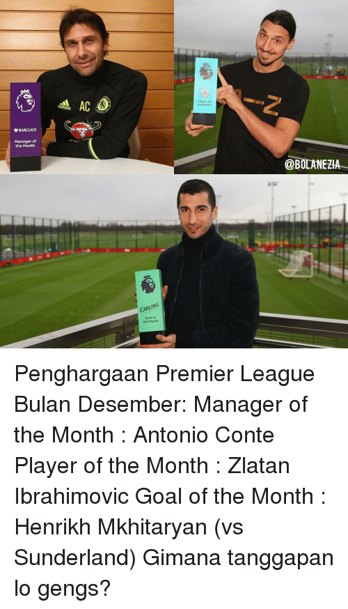 Memes, Premier League, and Barclays: BARCLAYS  Manager of  the Month  AC  CARLING  Goal of  the Month  the Month  @BOLANEZIA Penghargaan Premier League Bulan Desember: Manager of the Month : Antonio Conte Player of the Month : Zlatan Ibrahimovic Goal of the Month : Henrikh Mkhitaryan (vs Sunderland) Gimana tanggapan lo gengs?