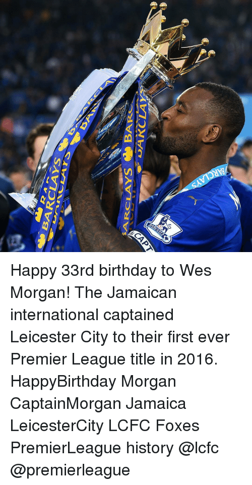 Lcfc: BARCLAYS  SAAR CLAY Happy 33rd birthday to Wes Morgan! The Jamaican international captained Leicester City to their first ever Premier League title in 2016. HappyBirthday Morgan CaptainMorgan Jamaica LeicesterCity LCFC Foxes PremierLeague history @lcfc @premierleague