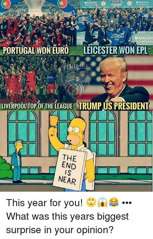 the end is near: BARCLAYS  V BARCLAYS  CANVRONS  RC  BARCLAYS  PORTUGAL WON EURO  LEICESTER WONEPL  AMEE  LIVERPOOLTOPOFTHELEAGUE TRUMP US PRESIDENT  THE  END  IS  NEAR This year for you! 🙄😱😂 ••• What was this years biggest surprise in your opinion?