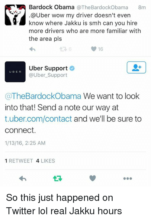 Jakku, Lol, and Obama: Bardock Obama  @The Bardock Obama  8m  @Uber wow my driver doesn't even  know where Jakku is smh can you hire  more drivers who are more familiar with  the area pls  16  Uber Support  UBER  @Uber Support  aTheBardockObama We want to look  into that! Send a note our way at  t.uber.com/contact and we'll be sure to  Connect.  1/13/16, 2:25 AM  1 RETWEET  4 LIKES So this just happened on Twitter lol real Jakku hours