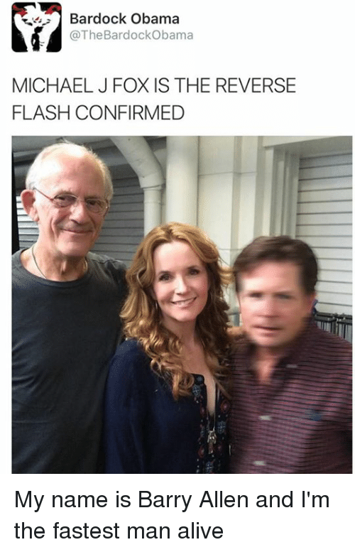 Michael J. Fox: Bardock Obama  @The Bardock Obama  MICHAEL J FOX IS THE REVERSE  FLASH CONFIRMED My name is Barry Allen and I'm the fastest man alive