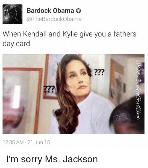 Dank Memes: Bardock Obama  @The Bardock Obama  When Kendall and Kylie give you a fathers  day card  12:35 AM 21 Jun 15 I'm sorry Ms. Jackson