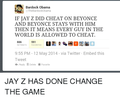 Dank Memes: Bardock Obama  The BardockObama  IF JAY Z DID CHEAT ON BEYONCE  AND BEYONCE STAYS WITH HIM  THEN IT MEANS EVERY GUY IN THE  WORLD IS ALLOWED TO CHEAT.  666  591  RETWEETS FAVORITES  9:55 PM 12 May 2014 via Twitter Embed this  Tweet  Reply Delete Favorite JAY Z HAS DONE CHANGE THE GAME