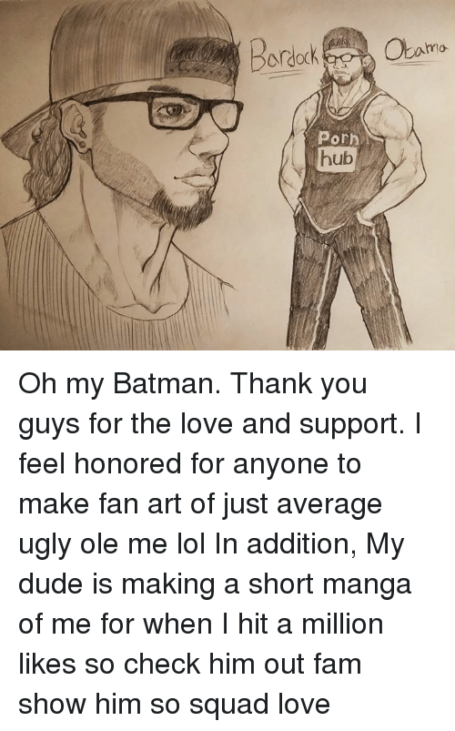 Porn Hub, Dank Memes, and Art: Bardock  Porn  hub  mo Oh my Batman. Thank you guys for the love and support. I feel honored for anyone to make fan art of just average ugly ole me lol  In addition, My dude is making a short manga of me for when I hit a million likes so check him out fam show him so squad love