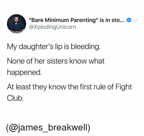 "Fight Club: ""Bare Minimum Parenting"" is in sto... V  @XplodingUnicorrn  My daughter's lip is bleeding  None of her sisters know what  happened.  At least they know the first rule of Fight  Club (@james_breakwell)"
