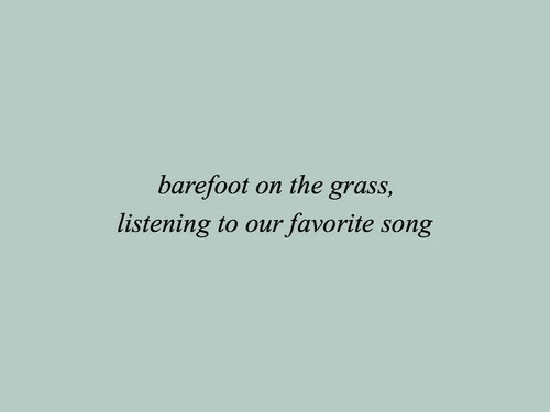 favorite song: barefoot on the grass,  listening to our favorite song